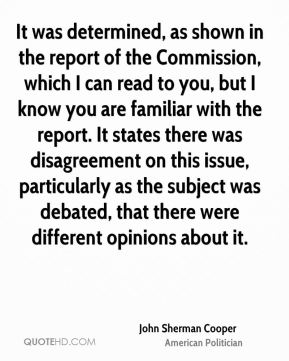 John Sherman Cooper - It was determined, as shown in the report of the Commission, which I can read to you, but I know you are familiar with the report. It states there was disagreement on this issue, particularly as the subject was debated, that there were different opinions about it.