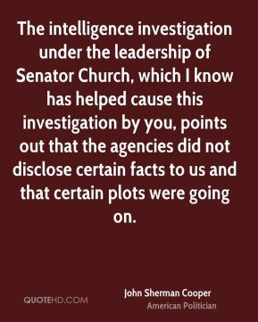 John Sherman Cooper - The intelligence investigation under the leadership of Senator Church, which I know has helped cause this investigation by you, points out that the agencies did not disclose certain facts to us and that certain plots were going on.