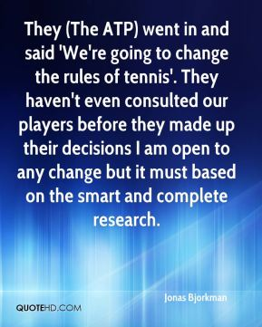Jonas Bjorkman  - They (The ATP) went in and said 'We're going to change the rules of tennis'. They haven't even consulted our players before they made up their decisions I am open to any change but it must based on the smart and complete research.