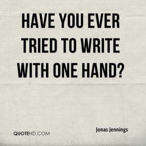 Jonas Jennings  - Have you ever tried to write with one hand?