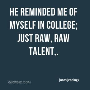 Jonas Jennings  - He reminded me of myself in college; just raw, raw talent.