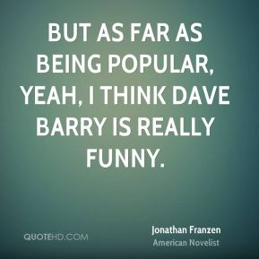 But as far as being popular, yeah, I think Dave Barry is really funny.