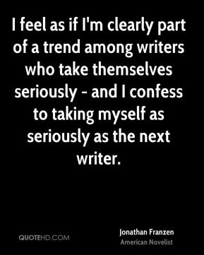 I feel as if I'm clearly part of a trend among writers who take themselves seriously - and I confess to taking myself as seriously as the next writer.