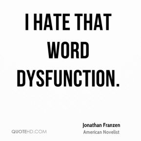 I hate that word dysfunction.