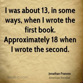 I was about 13, in some ways, when I wrote the first book. Approximately 18 when I wrote the second.