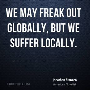 Jonathan Franzen - We may freak out globally, but we suffer locally.