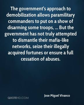Jose Miguel Vivanco  - The government's approach to demobilization allows paramilitary commanders to put on a show of disarming some troops, ... But the government has not truly attempted to dismantle their mafia-like networks, seize their illegally acquired fortunes or ensure a full cessation of abuses.