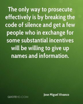 Jose Miguel Vivanco  - The only way to prosecute effectively is by breaking the code of silence and get a few people who in exchange for some substantial incentives will be willing to give up names and information.