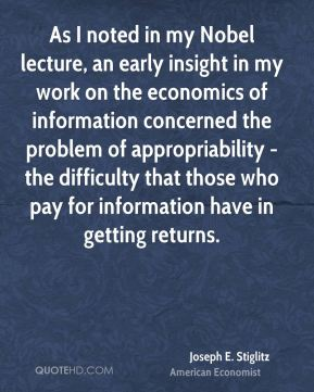 Joseph E. Stiglitz - As I noted in my Nobel lecture, an early insight in my work on the economics of information concerned the problem of appropriability - the difficulty that those who pay for information have in getting returns.