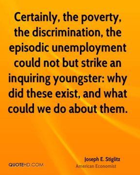 Joseph E. Stiglitz - Certainly, the poverty, the discrimination, the episodic unemployment could not but strike an inquiring youngster: why did these exist, and what could we do about them.