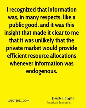 Joseph E. Stiglitz - I recognized that information was, in many respects, like a public good, and it was this insight that made it clear to me that it was unlikely that the private market would provide efficient resource allocations whenever information was endogenous.