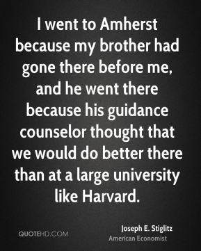 Joseph E. Stiglitz - I went to Amherst because my brother had gone there before me, and he went there because his guidance counselor thought that we would do better there than at a large university like Harvard.