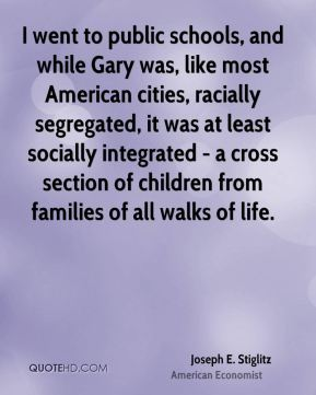 Joseph E. Stiglitz - I went to public schools, and while Gary was, like most American cities, racially segregated, it was at least socially integrated - a cross section of children from families of all walks of life.