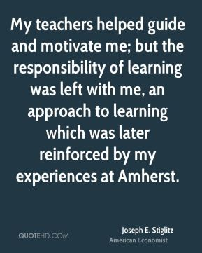 Joseph E. Stiglitz - My teachers helped guide and motivate me; but the responsibility of learning was left with me, an approach to learning which was later reinforced by my experiences at Amherst.