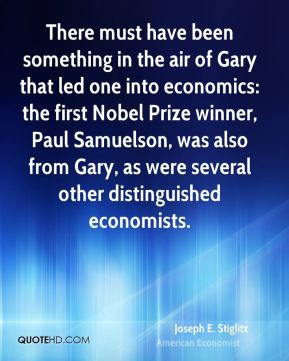 Joseph E. Stiglitz - There must have been something in the air of Gary that led one into economics: the first Nobel Prize winner, Paul Samuelson, was also from Gary, as were several other distinguished economists.