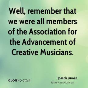 Joseph Jarman - Well, remember that we were all members of the Association for the Advancement of Creative Musicians.