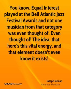 Joseph Jarman - You know, Equal Interest played at the Bell Atlantic Jazz Festival Awards and not one musician from that category was even thought of. Even thought of! The idea, that here's this vital energy, and that element doesn't even know it exists!