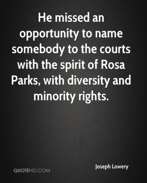 Joseph Lowery  - He missed an opportunity to name somebody to the courts with the spirit of Rosa Parks, with diversity and minority rights.