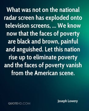 Joseph Lowery  - What was not on the national radar screen has exploded onto television screens, ... We know now that the faces of poverty are black and brown, painful and anguished. Let this nation rise up to eliminate poverty and the faces of poverty vanish from the American scene.