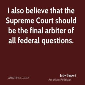 I also believe that the Supreme Court should be the final arbiter of all federal questions.
