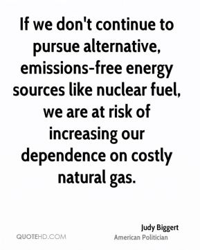 Judy Biggert - If we don't continue to pursue alternative, emissions-free energy sources like nuclear fuel, we are at risk of increasing our dependence on costly natural gas.