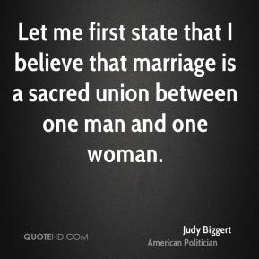 Judy Biggert - Let me first state that I believe that marriage is a sacred union between one man and one woman.