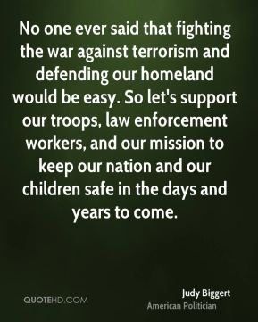 No one ever said that fighting the war against terrorism and defending our homeland would be easy. So let's support our troops, law enforcement workers, and our mission to keep our nation and our children safe in the days and years to come.