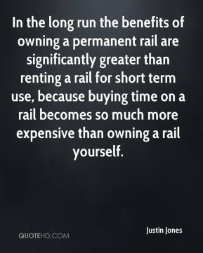 Justin Jones  - In the long run the benefits of owning a permanent rail are significantly greater than renting a rail for short term use, because buying time on a rail becomes so much more expensive than owning a rail yourself.
