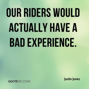 Our riders would actually have a bad experience.