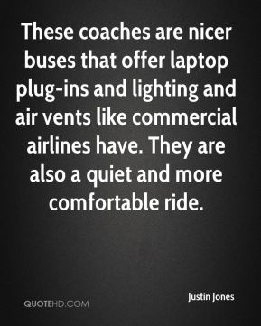Justin Jones  - These coaches are nicer buses that offer laptop plug-ins and lighting and air vents like commercial airlines have. They are also a quiet and more comfortable ride.