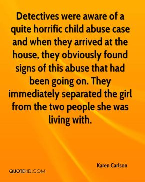 Detectives were aware of a quite horrific child abuse case and when they arrived at the house, they obviously found signs of this abuse that had been going on. They immediately separated the girl from the two people she was living with.
