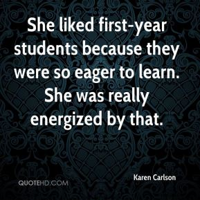 Karen Carlson  - She liked first-year students because they were so eager to learn. She was really energized by that.