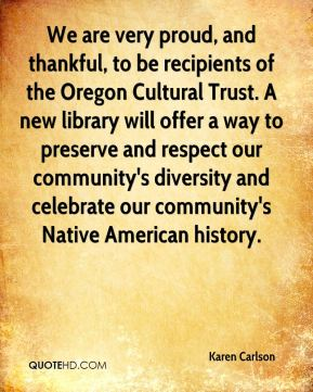 Karen Carlson  - We are very proud, and thankful, to be recipients of the Oregon Cultural Trust. A new library will offer a way to preserve and respect our community's diversity and celebrate our community's Native American history.