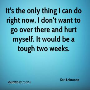 Kari Lehtonen  - It's the only thing I can do right now. I don't want to go over there and hurt myself. It would be a tough two weeks.