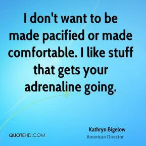 Kathryn Bigelow - I don't want to be made pacified or made comfortable. I like stuff that gets your adrenaline going.