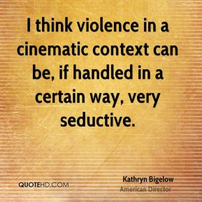 Kathryn Bigelow - I think violence in a cinematic context can be, if handled in a certain way, very seductive.