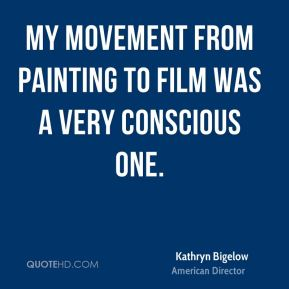 My movement from painting to film was a very conscious one.