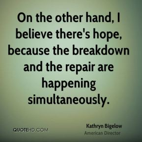 Kathryn Bigelow - On the other hand, I believe there's hope, because the breakdown and the repair are happening simultaneously.