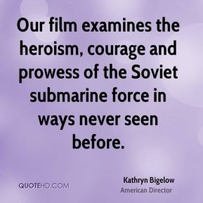 Kathryn Bigelow - Our film examines the heroism, courage and prowess of the Soviet submarine force in ways never seen before.
