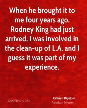 Kathryn Bigelow - When he brought it to me four years ago, Rodney King had just arrived, I was involved in the clean-up of L.A. and I guess it was part of my experience.