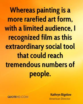 Whereas painting is a more rarefied art form, with a limited audience, I recognized film as this extraordinary social tool that could reach tremendous numbers of people.