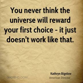 You never think the universe will reward your first choice - it just doesn't work like that.