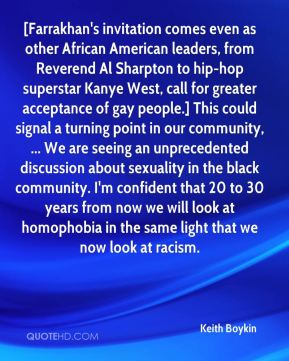 [Farrakhan's invitation comes even as other African American leaders, from Reverend Al Sharpton to hip-hop superstar Kanye West, call for greater acceptance of gay people.] This could signal a turning point in our community, ... We are seeing an unprecedented discussion about sexuality in the black community. I'm confident that 20 to 30 years from now we will look at homophobia in the same light that we now look at racism.