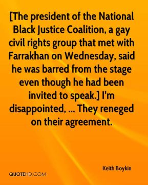 [The president of the National Black Justice Coalition, a gay civil rights group that met with Farrakhan on Wednesday, said he was barred from the stage even though he had been invited to speak.] I'm disappointed, ... They reneged on their agreement.