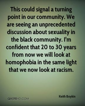 Keith Boykin  - This could signal a turning point in our community. We are seeing an unprecedented discussion about sexuality in the black community. I'm confident that 20 to 30 years from now we will look at homophobia in the same light that we now look at racism.