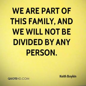 We are part of this family, and we will not be divided by any person.