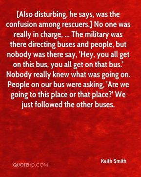 Keith Smith  - [Also disturbing, he says, was the confusion among rescuers.] No one was really in charge, ... The military was there directing buses and people, but nobody was there say, 'Hey, you all get on this bus, you all get on that bus.' Nobody really knew what was going on. People on our bus were asking, 'Are we going to this place or that place?' We just followed the other buses.