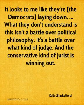 It looks to me like they're [the Democrats] laying down, ... What they don't understand is this isn't a battle over political philosophy. It's a battle over what kind of judge. And the conservative kind of jurist is winning out.