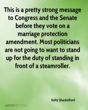 This is a pretty strong message to Congress and the Senate before they vote on a marriage protection amendment. Most politicians are not going to want to stand up for the duty of standing in front of a steamroller.