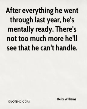 After everything he went through last year, he's mentally ready. There's not too much more he'll see that he can't handle.